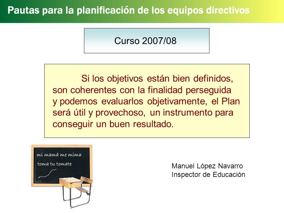 Curso 2007/08 Si los objetivos están bien definidos, son coherentes con la finalidad perseguida y podemos evaluarlos objetivamente, el Plan será útil y provechoso, un instrumento para conseguir un buen resultado.