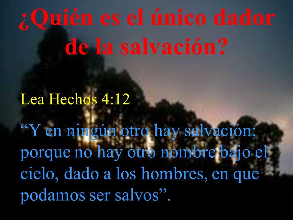 ¿Quién es el único dador de la salvación? Lea Hechos 4:12 Y en ningún otro hay salvación; porque no hay otro nombre bajo el cielo, dado a los hombres,