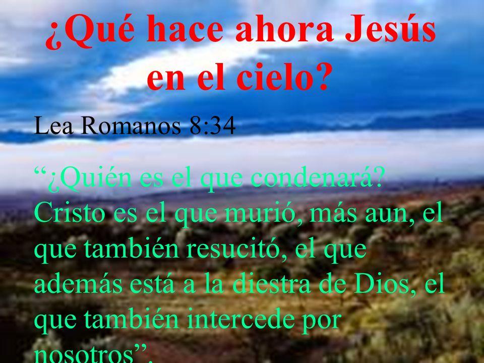 ¿Qué hace ahora Jesús en el cielo? Lea Romanos 8:34 ¿Quién es el que condenará? Cristo es el que murió, más aun, el que también resucitó, el que ademá