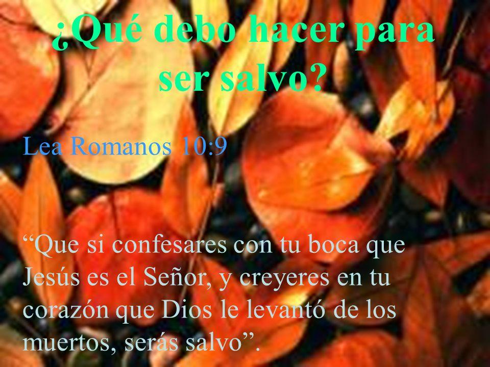¿Qué debo hacer para ser salvo? Lea Romanos 10:9 Que si confesares con tu boca que Jesús es el Señor, y creyeres en tu corazón que Dios le levantó de