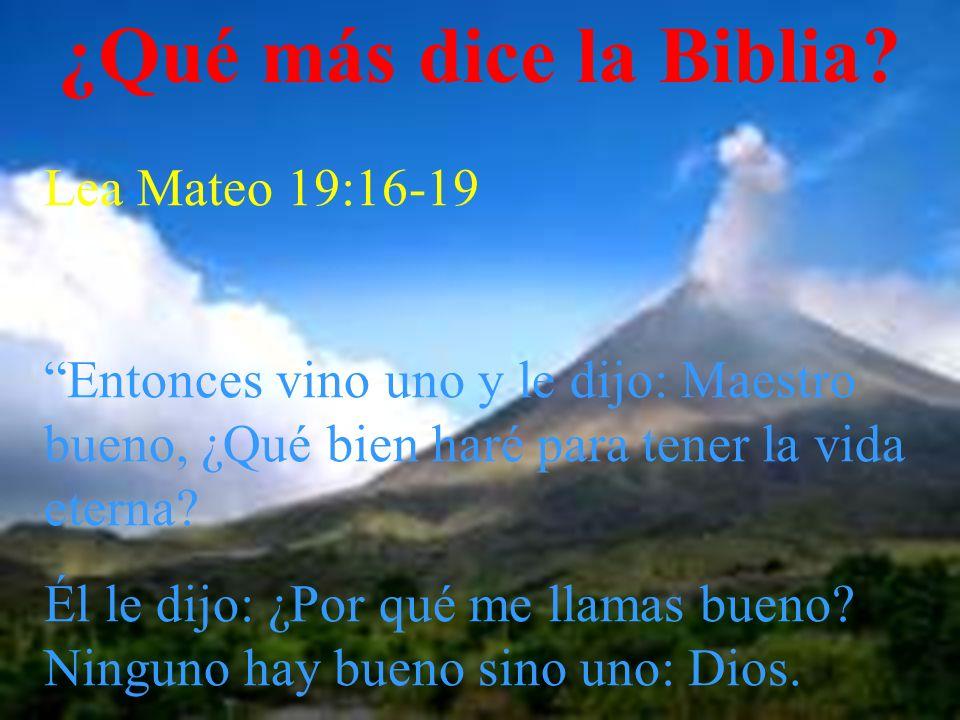 ¿Qué más dice la Biblia? Lea Mateo 19:16-19 Entonces vino uno y le dijo: Maestro bueno, ¿Qué bien haré para tener la vida eterna? Él le dijo: ¿Por qué