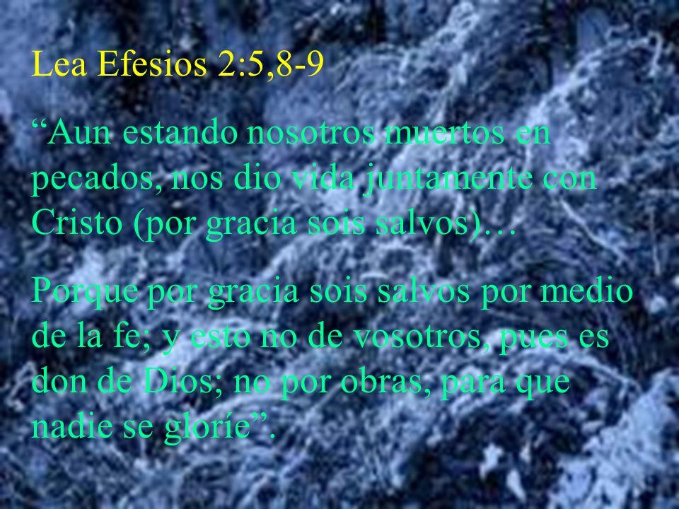 Lea Efesios 2:5,8-9 Aun estando nosotros muertos en pecados, nos dio vida juntamente con Cristo (por gracia sois salvos)… Porque por gracia sois salvo