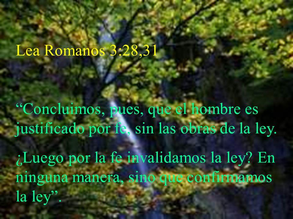 Lea Romanos 3:28,31 Concluimos, pues, que el hombre es justificado por fe, sin las obras de la ley. ¿Luego por la fe invalidamos la ley? En ninguna ma