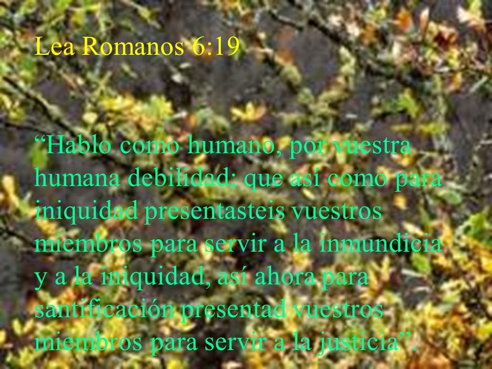 Lea Romanos 6:19 Hablo como humano, por vuestra humana debilidad; que así como para iniquidad presentasteis vuestros miembros para servir a la inmundi