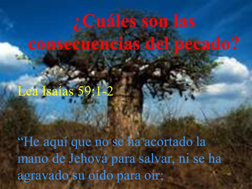 ¿Cuáles son las consecuencias del pecado? Lea Isaías 59:1-2 He aquí que no se ha acortado la mano de Jehová para salvar, ni se ha agravado su oído par
