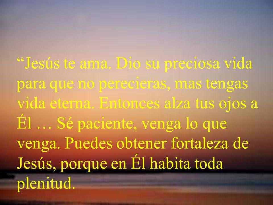 Jesús te ama. Dio su preciosa vida para que no perecieras, mas tengas vida eterna. Entonces alza tus ojos a Él … Sé paciente, venga lo que venga. Pued