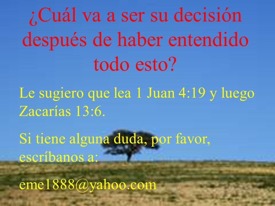 ¿Cuál va a ser su decisión después de haber entendido todo esto? Le sugiero que lea 1 Juan 4:19 y luego Zacarías 13:6. Si tiene alguna duda, por favor