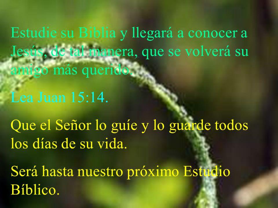 Estudie su Biblia y llegará a conocer a Jesús, de tal manera, que se volverá su amigo más querido. Lea Juan 15:14. Que el Señor lo guíe y lo guarde to