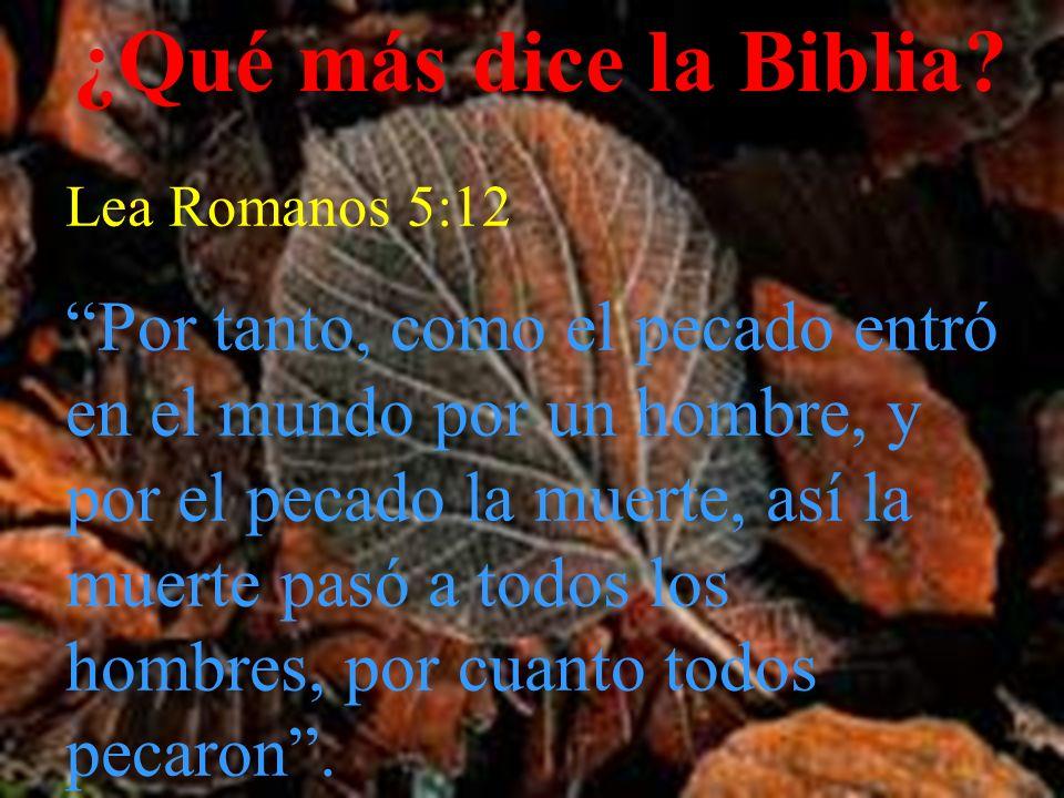 ¿Qué más dice la Biblia? Lea Romanos 5:12 Por tanto, como el pecado entró en el mundo por un hombre, y por el pecado la muerte, así la muerte pasó a t