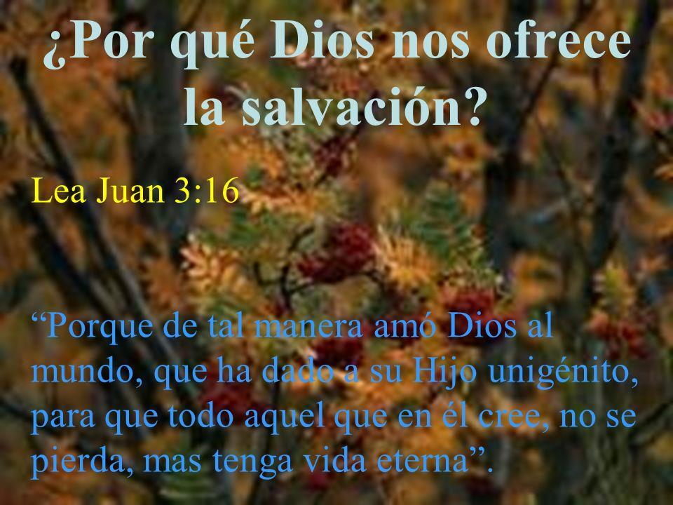 ¿Por qué Dios nos ofrece la salvación? Lea Juan 3:16 Porque de tal manera amó Dios al mundo, que ha dado a su Hijo unigénito, para que todo aquel que