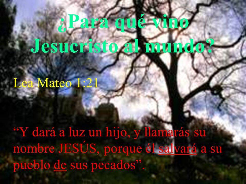 ¿Para qué vino Jesucristo al mundo? Lea Mateo 1:21 Y dará a luz un hijo, y llamarás su nombre JESÚS, porque él salvará a su pueblo de sus pecados.