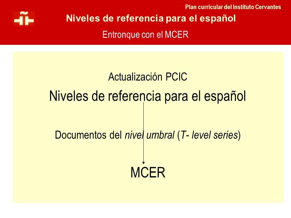 Actualización PCIC Niveles de referencia para el español Documentos del nivel umbral ( T- level series ) MCER Entronque con el MCER Plan curricular de