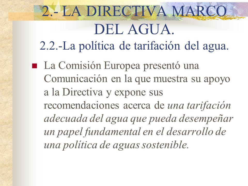 2.- LA DIRECTIVA MARCO DEL AGUA. 2.2.-La política de tarifación del agua. La Comisión Europea presentó una Comunicación en la que muestra su apoyo a l