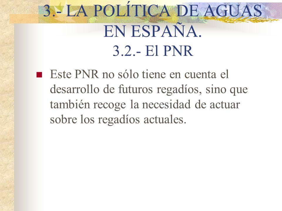 3.- LA POLÍTICA DE AGUAS EN ESPAÑA. 3.2.- El PNR Este PNR no sólo tiene en cuenta el desarrollo de futuros regadíos, sino que también recoge la necesi
