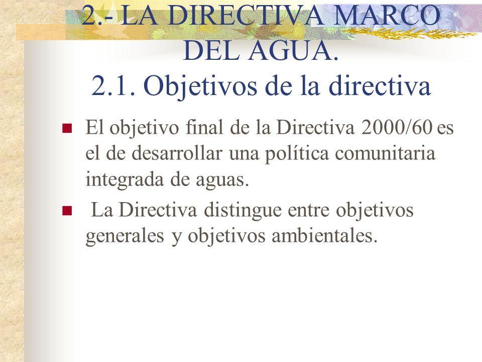 2.- LA DIRECTIVA MARCO DEL AGUA. 2.1. Objetivos de la directiva El objetivo final de la Directiva 2000/60 es el de desarrollar una política comunitari