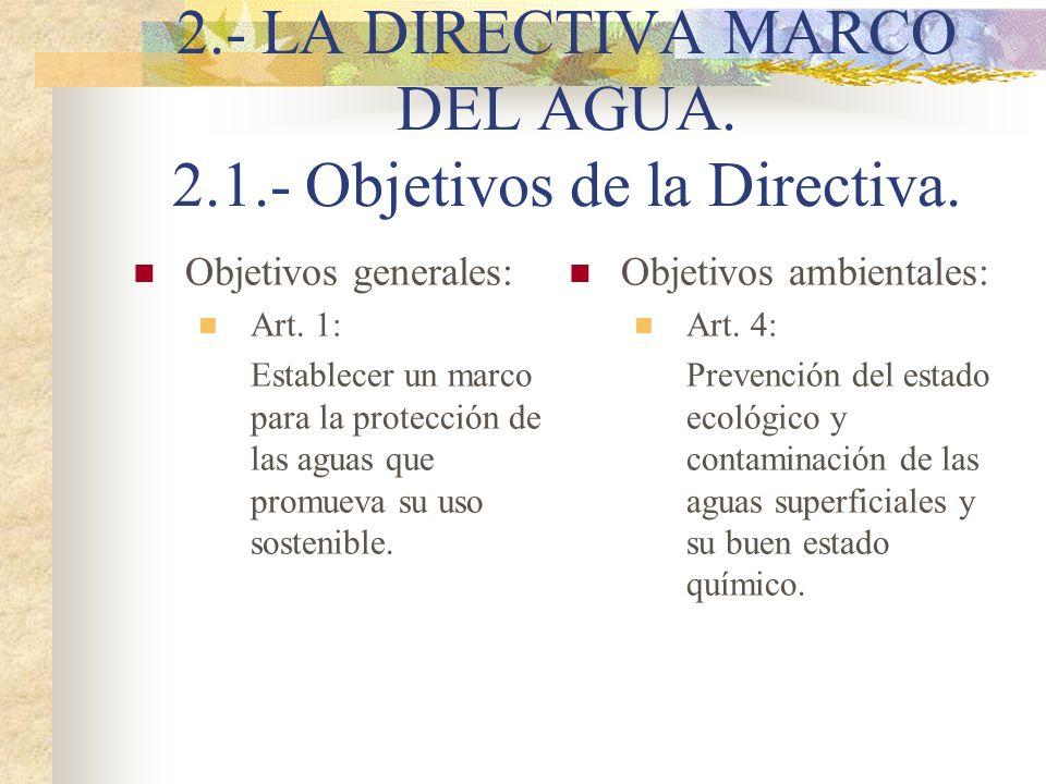 2.- LA DIRECTIVA MARCO DEL AGUA. 2.1.- Objetivos de la Directiva. Objetivos generales: Art. 1: Establecer un marco para la protección de las aguas que