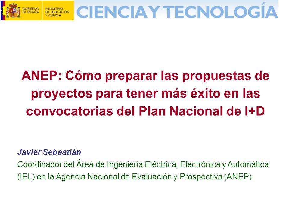 ANEP: Cómo preparar las propuestas de proyectos para tener más éxito en las convocatorias del Plan Nacional de I+D Javier Sebastián Coordinador del Área de Ingeniería Eléctrica, Electrónica y Automática (IEL) en la Agencia Nacional de Evaluación y Prospectiva (ANEP)