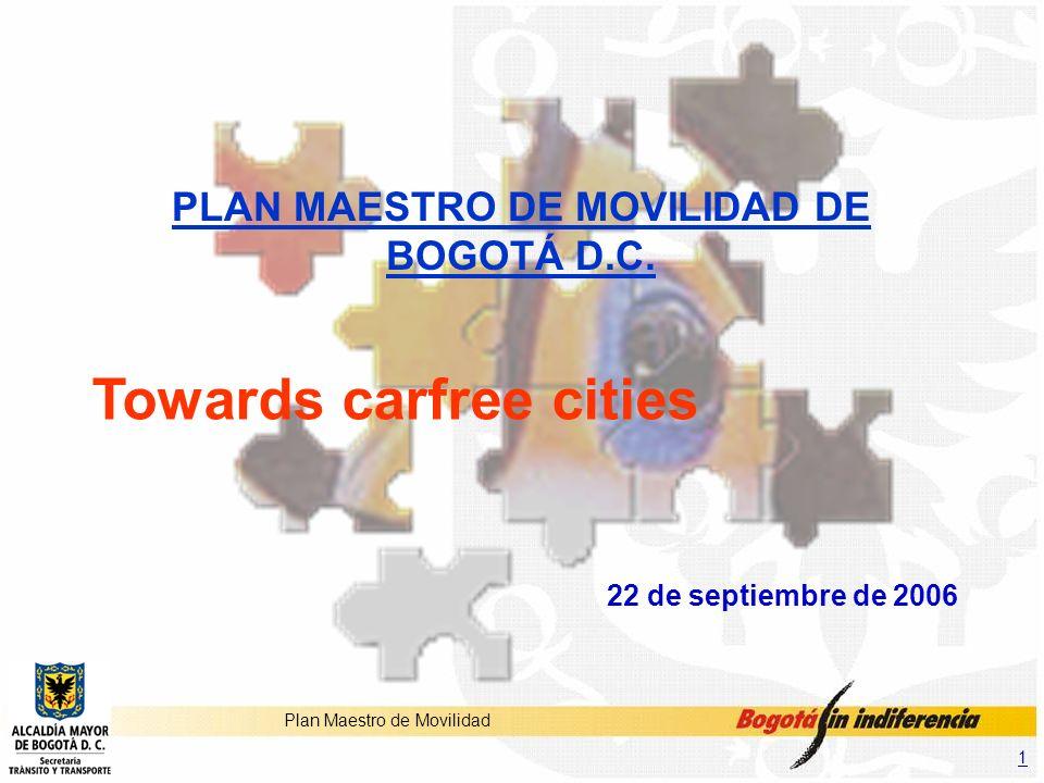 1 Plan Maestro de Movilidad PLAN MAESTRO DE MOVILIDAD DE BOGOTÁ D.C. Towards carfree cities 22 de septiembre de 2006