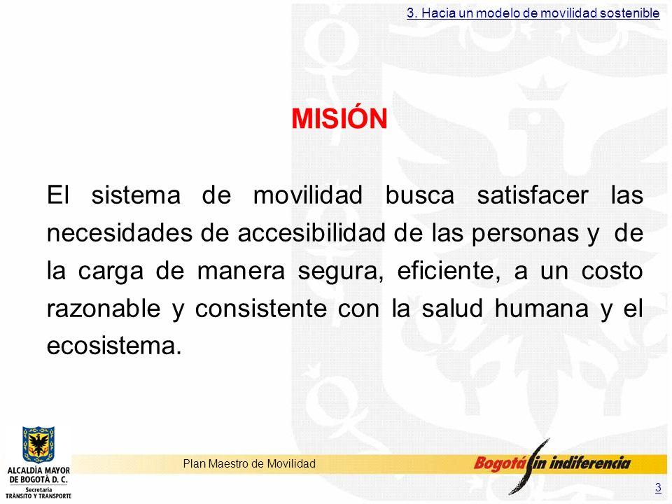 3 Plan Maestro de Movilidad MISIÓN El sistema de movilidad busca satisfacer las necesidades de accesibilidad de las personas y de la carga de manera s