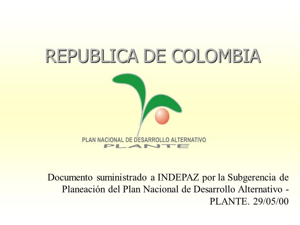 REPUBLICA DE COLOMBIA Documento suministrado a INDEPAZ por la Subgerencia de Planeación del Plan Nacional de Desarrollo Alternativo - PLANTE. 29/05/00