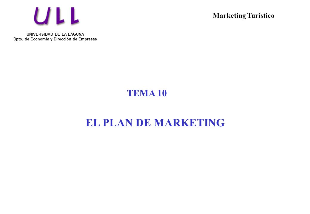 TEMA 10 EL PLAN DE MARKETING UNIVERSIDAD DE LA LAGUNA Dpto. de Economía y Dirección de Empresas Marketing Turístico
