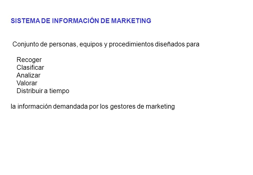 SISTEMA DE INFORMACIÓN DE MARKETING Conjunto de personas, equipos y procedimientos diseñados para Recoger Clasificar Analizar Valorar Distribuir a tiempo la información demandada por los gestores de marketing