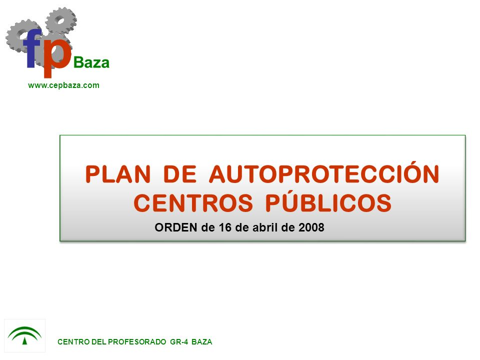 PLAN DE AUTOPROTECCIÓN CENTROS PÚBLICOS fp Baza www.cepbaza.com CENTRO DEL PROFESORADO GR-4 BAZA ORDEN de 16 de abril de 2008