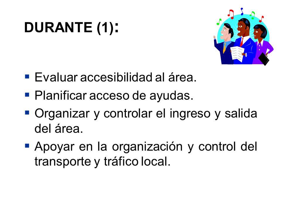DURANTE (1) : Evaluar accesibilidad al área. Planificar acceso de ayudas. Organizar y controlar el ingreso y salida del área. Apoyar en la organizació