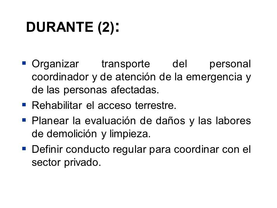 DURANTE (2) : Organizar transporte del personal coordinador y de atención de la emergencia y de las personas afectadas. Rehabilitar el acceso terrestr