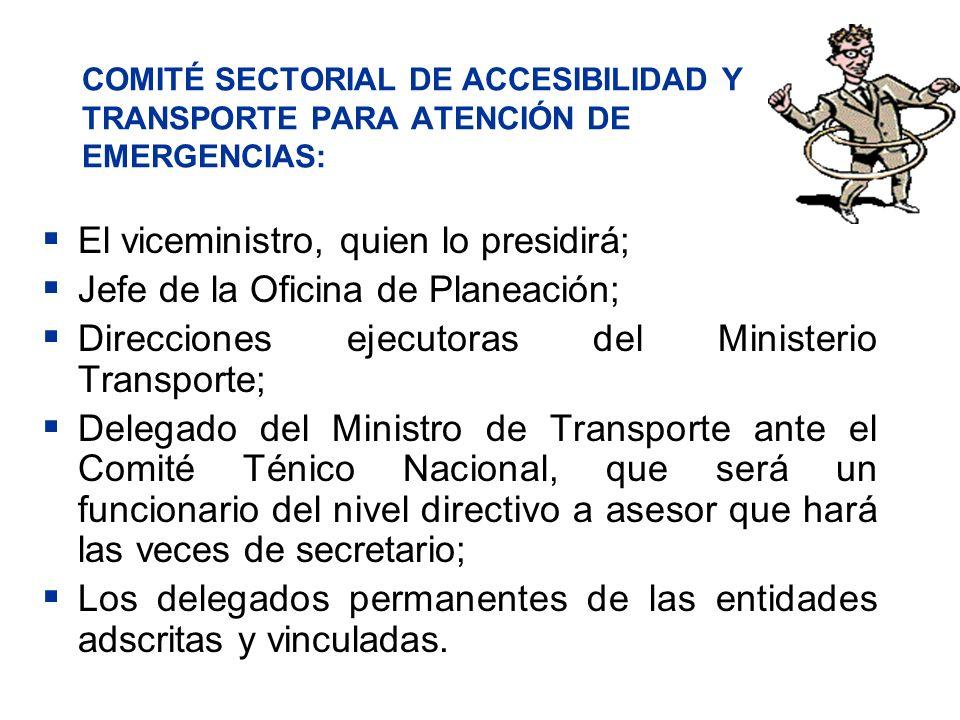 COMITÉ SECTORIAL DE ACCESIBILIDAD Y TRANSPORTE PARA ATENCIÓN DE EMERGENCIAS: El viceministro, quien lo presidirá; Jefe de la Oficina de Planeación; Di