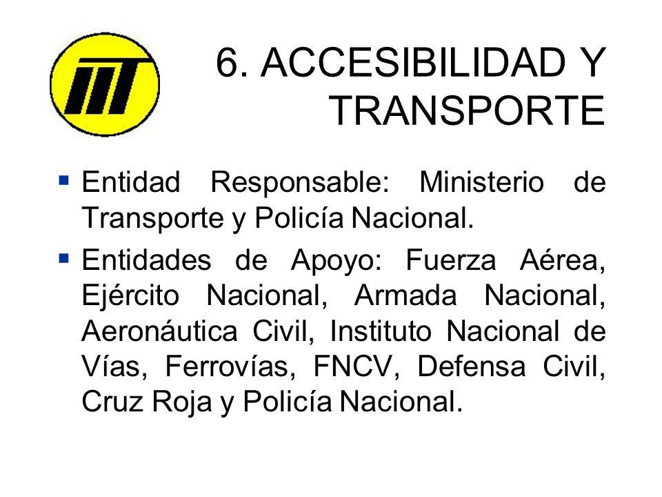 6. ACCESIBILIDAD Y TRANSPORTE Entidad Responsable: Ministerio de Transporte y Policía Nacional. Entidades de Apoyo: Fuerza Aérea, Ejército Nacional, A