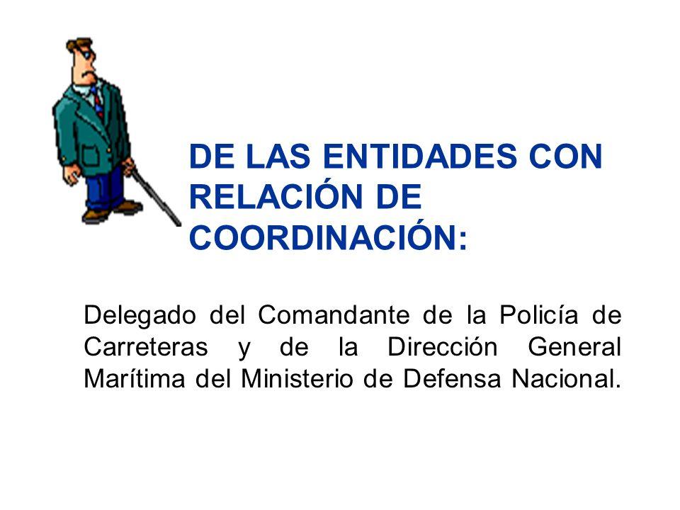 DE LAS ENTIDADES CON RELACIÓN DE COORDINACIÓN: Delegado del Comandante de la Policía de Carreteras y de la Dirección General Marítima del Ministerio d