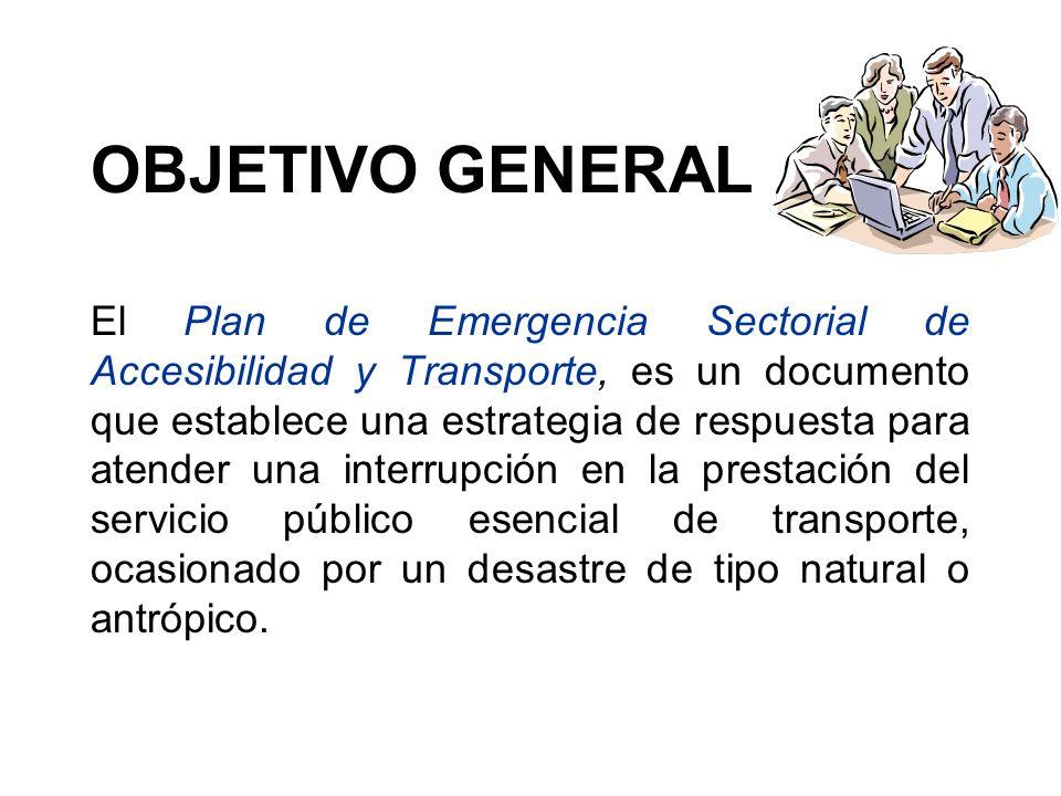 OBJETIVO GENERAL El Plan de Emergencia Sectorial de Accesibilidad y Transporte, es un documento que establece una estrategia de respuesta para atender