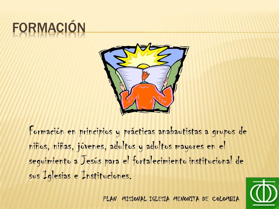 PLAN MISIONAL IGLESIA MENONITA DE COLOMBIA Formación en principios y prácticas anabautistas a grupos de niños, niñas, jóvenes, adultos y adultos mayores en el seguimiento a Jesús para el fortalecimiento institucional de sus Iglesias e Instituciones.