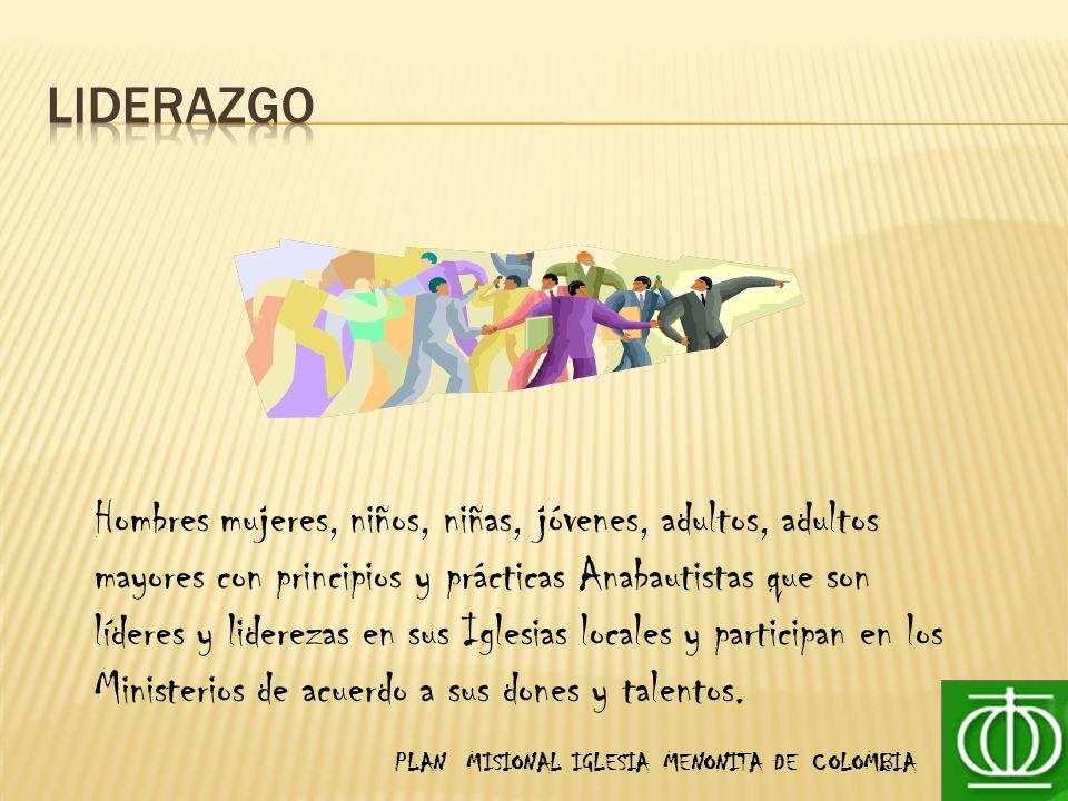 PLAN MISIONAL IGLESIA MENONITA DE COLOMBIA Hombres mujeres, niños, niñas, jóvenes, adultos, adultos mayores con principios y prácticas Anabautistas que son líderes y liderezas en sus Iglesias locales y participan en los Ministerios de acuerdo a sus dones y talentos.