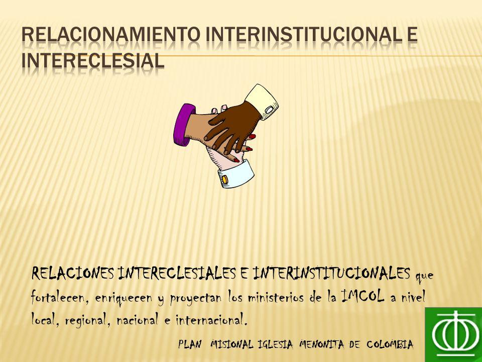 PLAN MISIONAL IGLESIA MENONITA DE COLOMBIA RELACIONES INTERECLESIALES E INTERINSTITUCIONALES que fortalecen, enriquecen y proyectan los ministerios de la IMCOL a nivel local, regional, nacional e internacional.