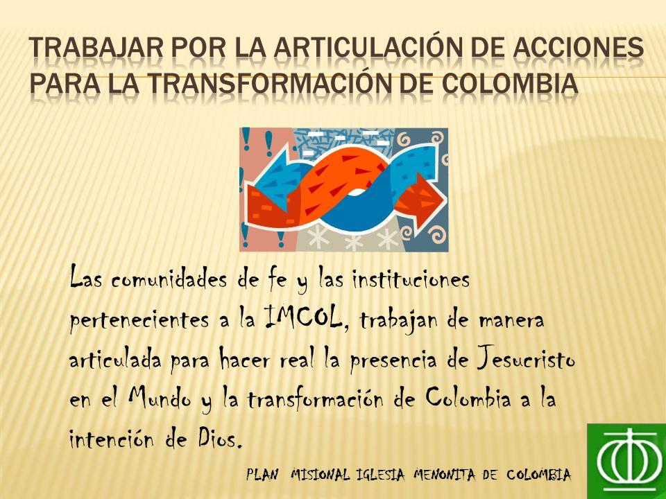 PLAN MISIONAL IGLESIA MENONITA DE COLOMBIA Las comunidades de fe y las instituciones pertenecientes a la IMCOL, trabajan de manera articulada para hacer real la presencia de Jesucristo en el Mundo y la transformación de Colombia a la intención de Dios.