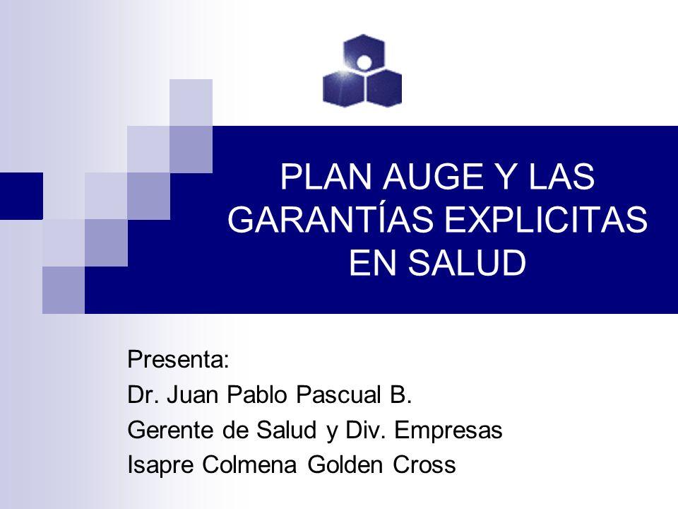 PLAN AUGE Y LAS GARANTÍAS EXPLICITAS EN SALUD Presenta: Dr. Juan Pablo Pascual B. Gerente de Salud y Div. Empresas Isapre Colmena Golden Cross