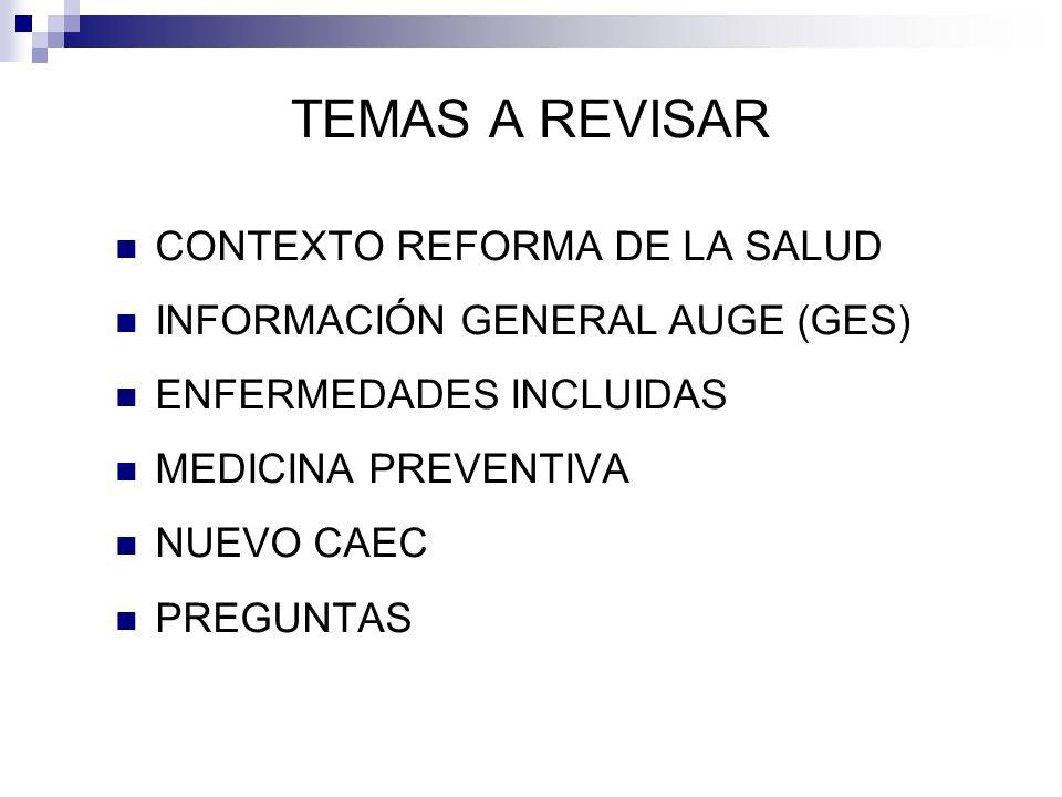 TEMAS A REVISAR CONTEXTO REFORMA DE LA SALUD INFORMACIÓN GENERAL AUGE (GES) ENFERMEDADES INCLUIDAS MEDICINA PREVENTIVA NUEVO CAEC PREGUNTAS