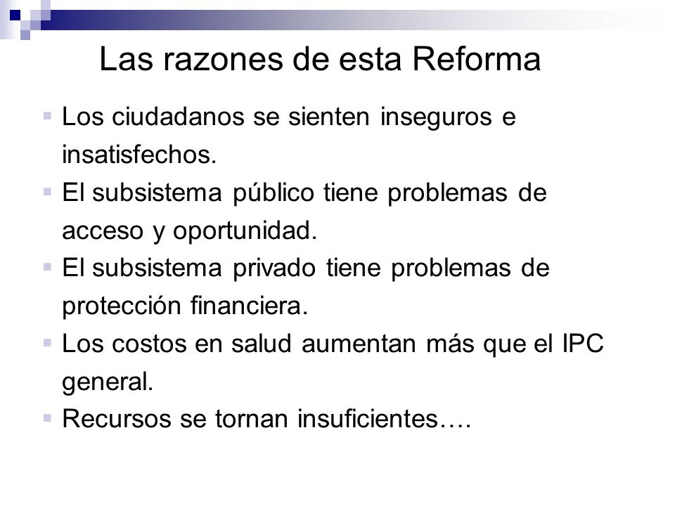 Las razones de esta Reforma Los ciudadanos se sienten inseguros e insatisfechos. El subsistema público tiene problemas de acceso y oportunidad. El sub