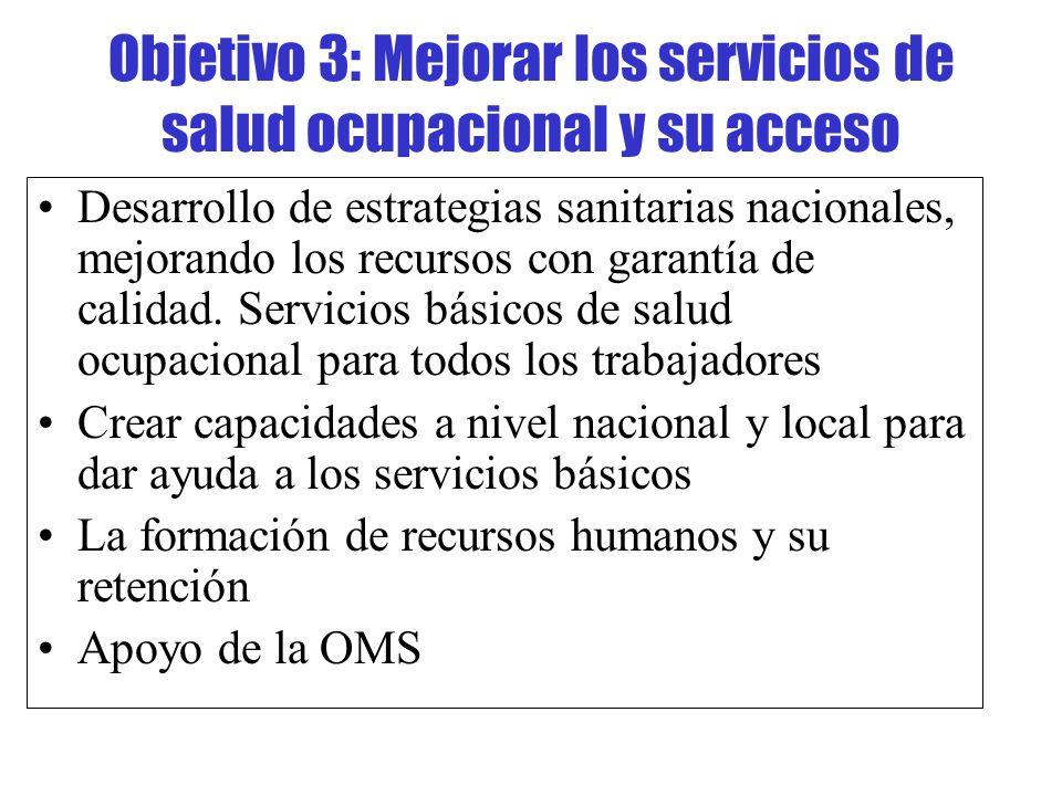 Objetivo 3: Mejorar los servicios de salud ocupacional y su acceso Desarrollo de estrategias sanitarias nacionales, mejorando los recursos con garantí