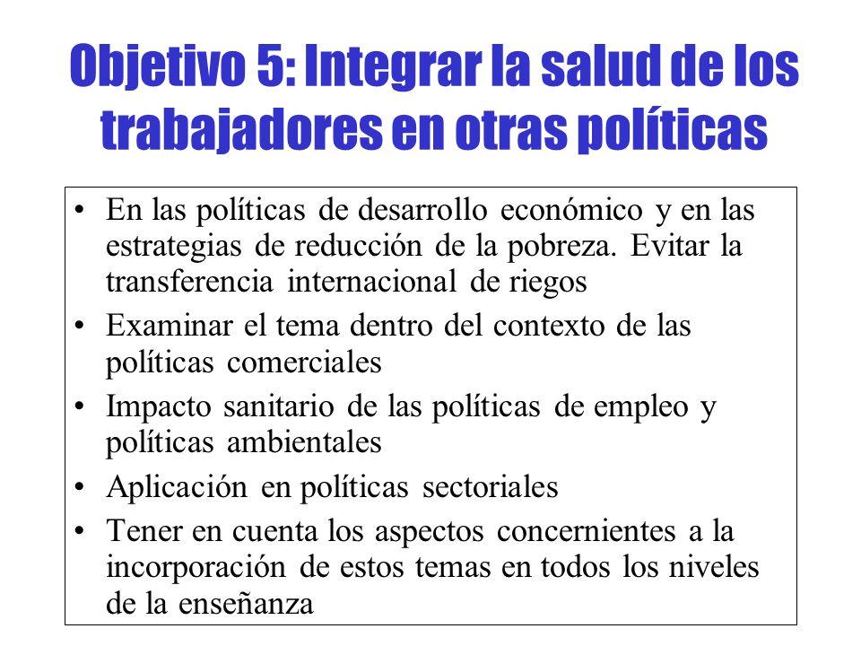 Objetivo 5: Integrar la salud de los trabajadores en otras políticas En las políticas de desarrollo económico y en las estrategias de reducción de la