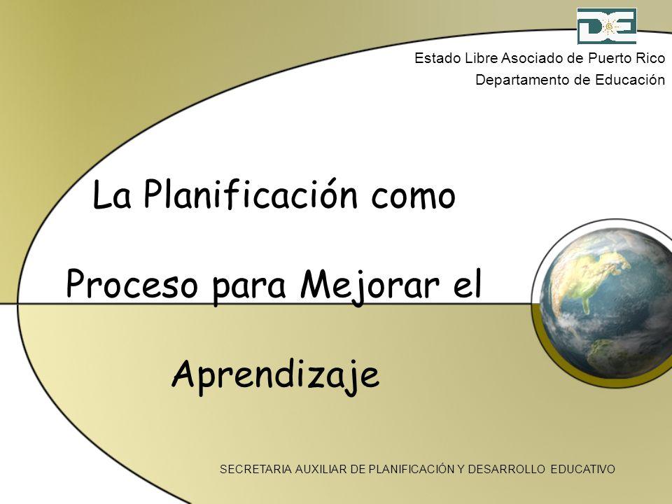 La Planificación como Proceso para Mejorar el Aprendizaje Estado Libre Asociado de Puerto Rico Departamento de Educación SECRETARIA AUXILIAR DE PLANIF