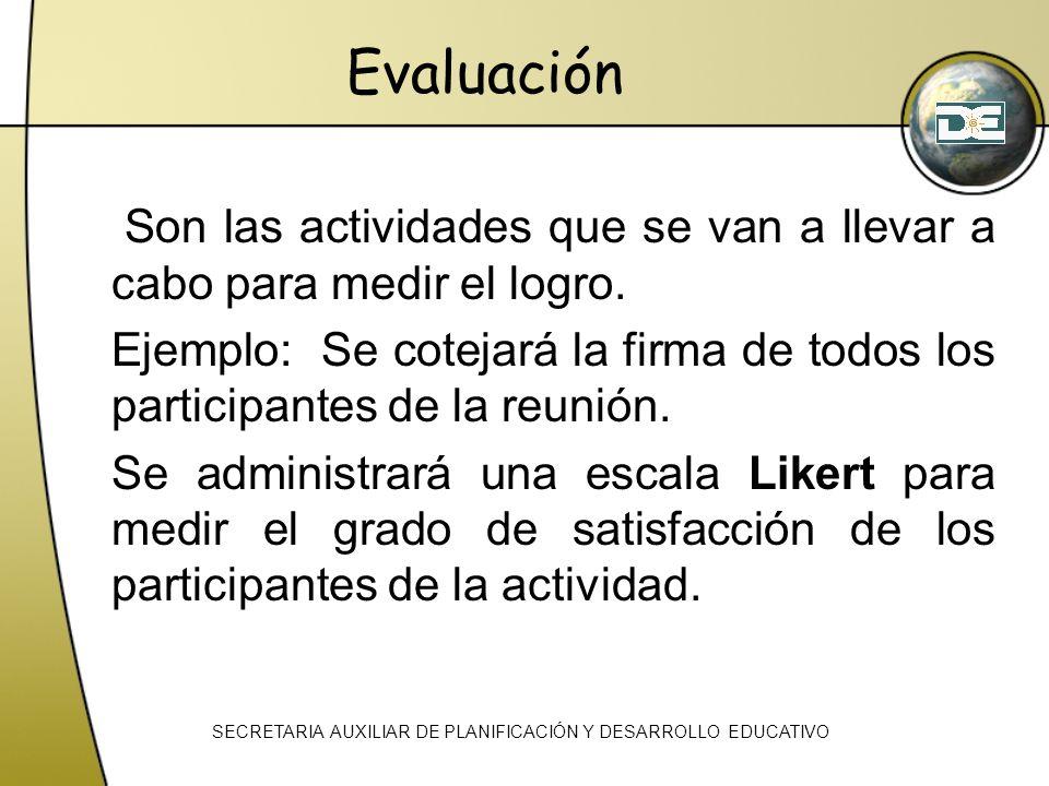 Evaluación Son las actividades que se van a llevar a cabo para medir el logro. Ejemplo: Se cotejará la firma de todos los participantes de la reunión.
