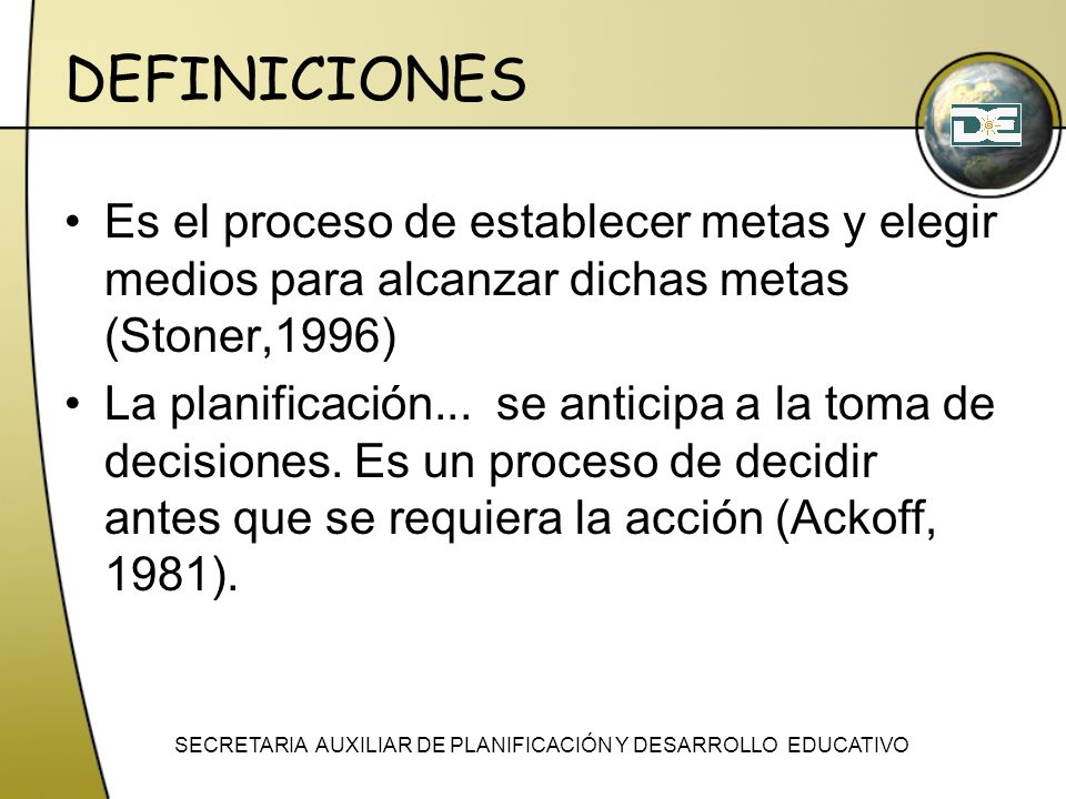DEFINICIONES Es el proceso de establecer metas y elegir medios para alcanzar dichas metas (Stoner,1996) La planificación... se anticipa a la toma de d