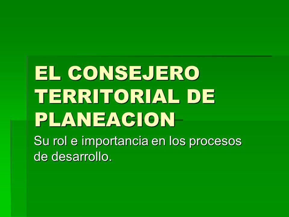 EL CONSEJERO TERRITORIAL DE PLANEACION Su rol e importancia en los procesos de desarrollo.