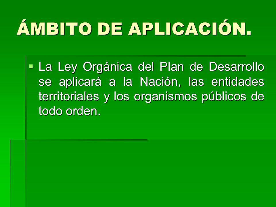 ÁMBITO DE APLICACIÓN. La Ley Orgánica del Plan de Desarrollo se aplicará a la Nación, las entidades territoriales y los organismos públicos de todo or