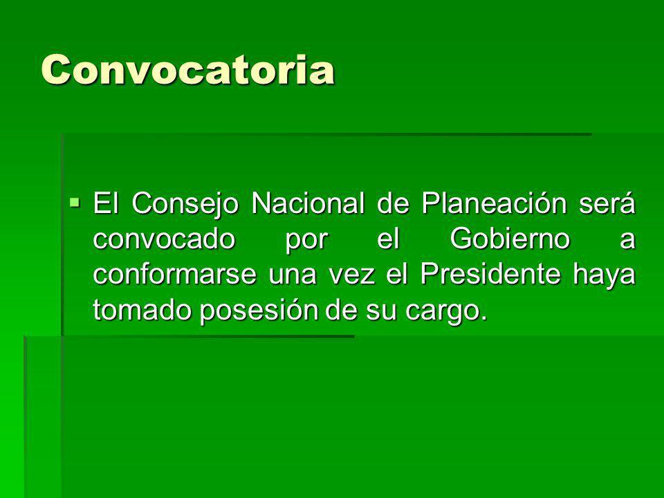 Convocatoria El Consejo Nacional de Planeación será convocado por el Gobierno a conformarse una vez el Presidente haya tomado posesión de su cargo. El