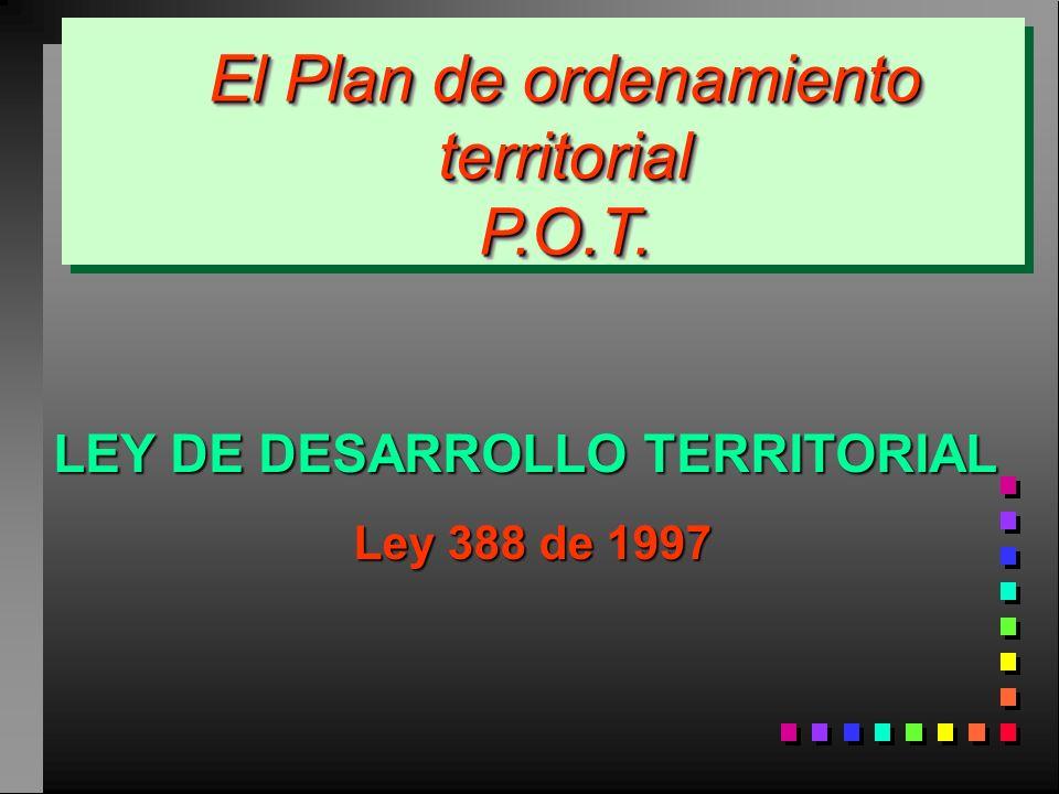 LEY DE DESARROLLO TERRITORIAL Ley 388 de 1997 El Plan de ordenamiento territorial P.O.T.