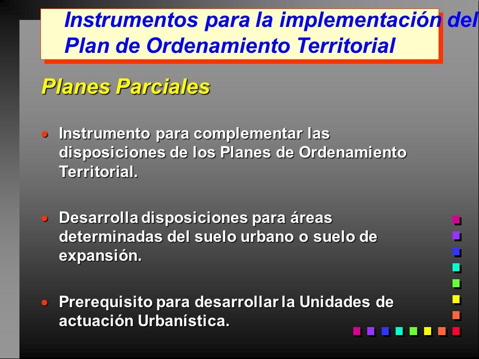Instrumentos para la implementación del Plan de Ordenamiento Territorial Planes Parciales Instrumento para complementar las disposiciones de los Plane